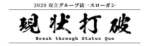 2020 双立グループ統一スローガン Slogan for Soritsu Group  現状打破 Break through Status Quo